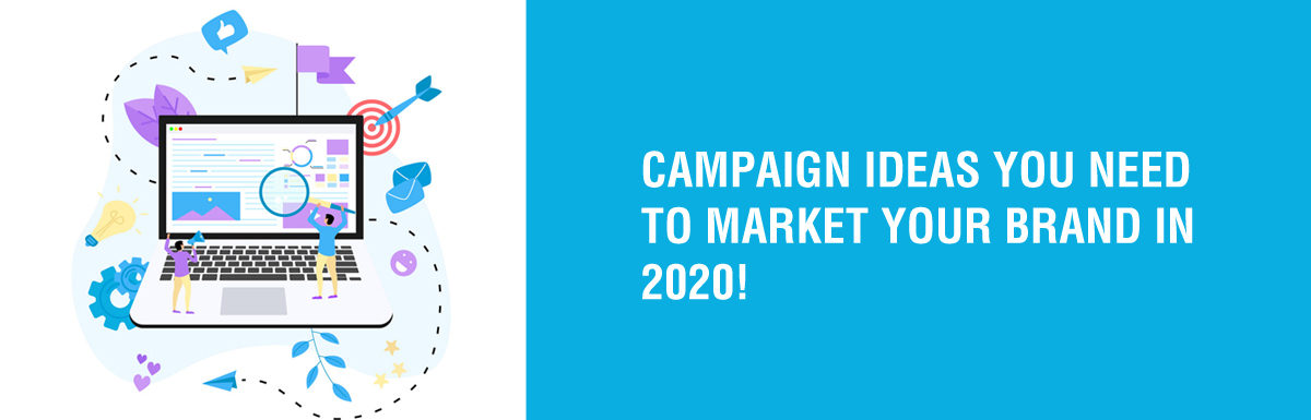 CAMPAIGN IDEAS YOU NEED TO MARKET YOUR BRAND IN 2020
